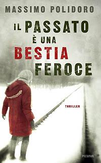 """""""Il passato è una bestia feroce"""" (Piemme): il mio primo thriller."""